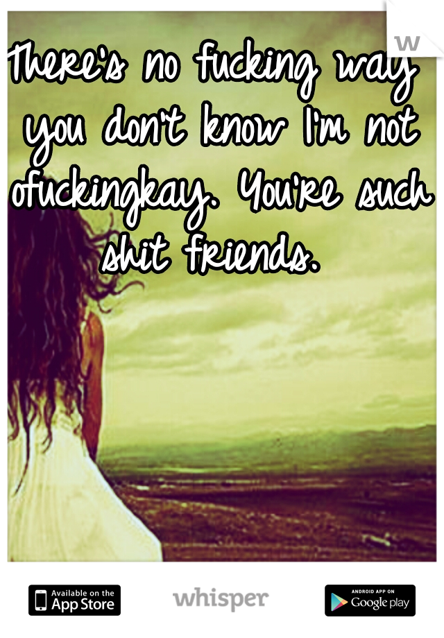 There's no fucking way you don't know I'm not ofuckingkay. You're such shit friends.