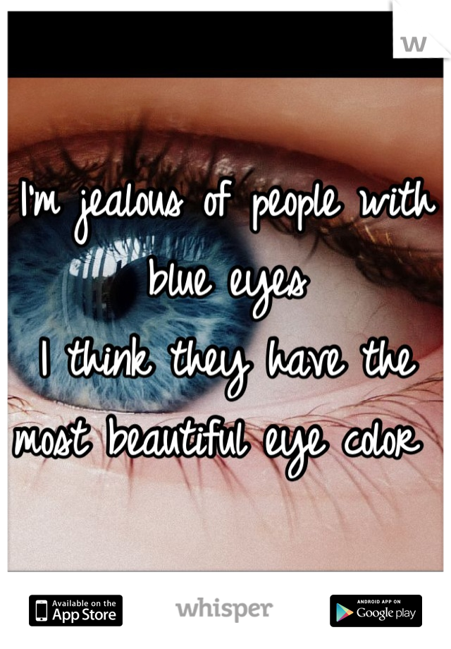 I'm jealous of people with blue eyes I think they have the most beautiful eye color