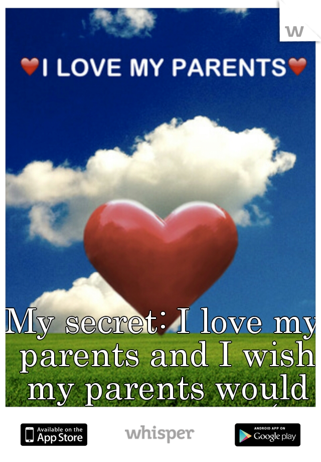 My secret: I love my parents and I wish my parents would love me too :-(