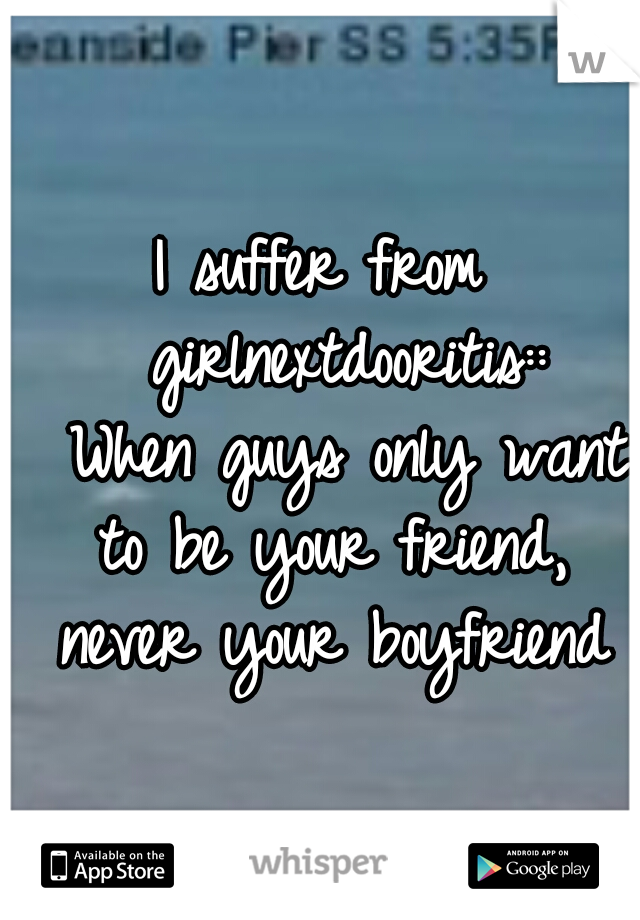 I suffer from  girlnextdooritis::  When guys only want to be your friend, never your boyfriend