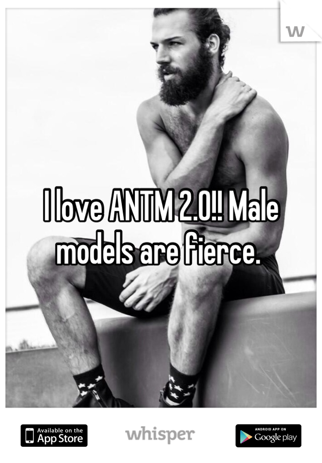 I love ANTM 2.0!! Male models are fierce.
