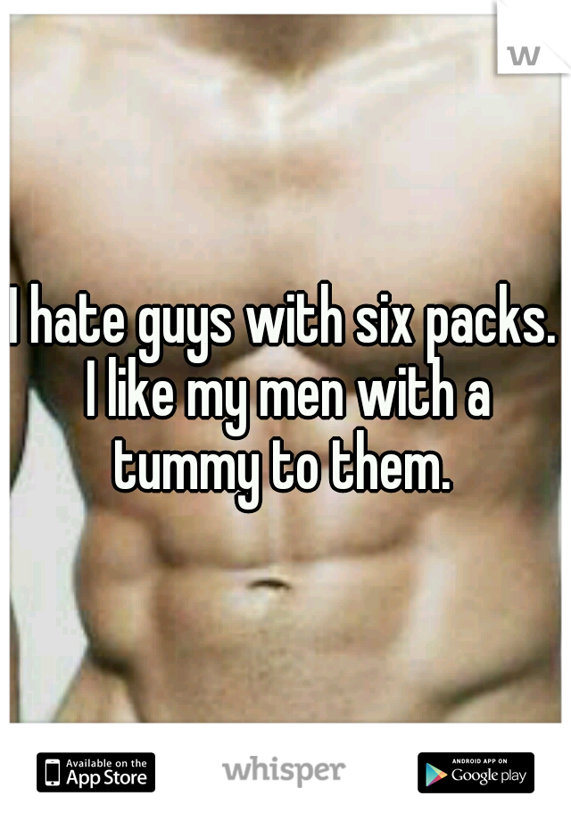I hate guys with six packs. I like my men with a tummy to them.