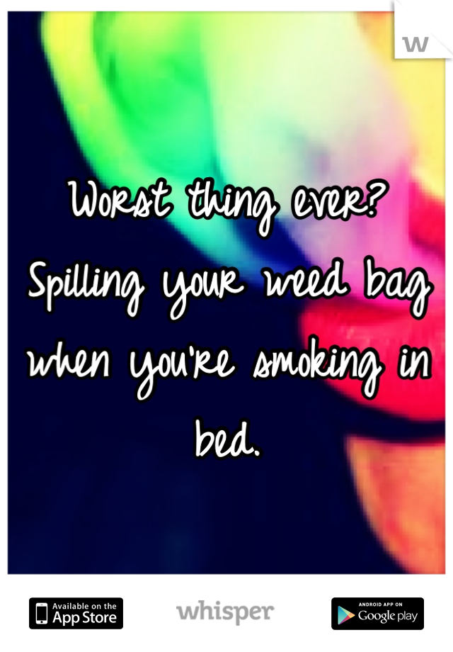 Worst thing ever? Spilling your weed bag when you're smoking in bed.