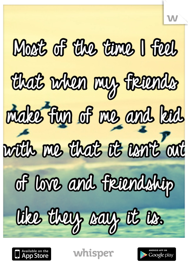Most of the time I feel that when my friends make fun of me and kid with me that it isn't out of love and friendship like they say it is.