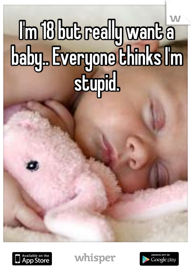 I'm 18 but really want a baby.. Everyone thinks I'm stupid.