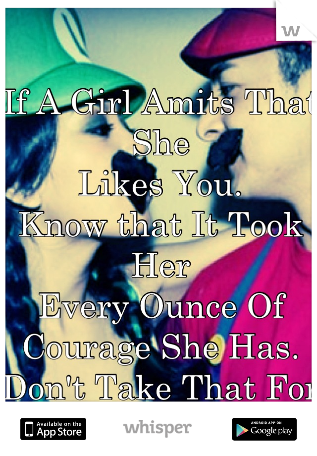 If A Girl Amits That She  Likes You. Know that It Took Her Every Ounce Of Courage She Has. Don't Take That For Granted