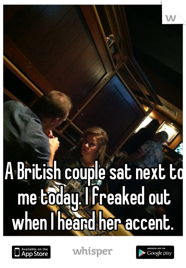 A British couple sat next to me today. I freaked out when I heard her accent.