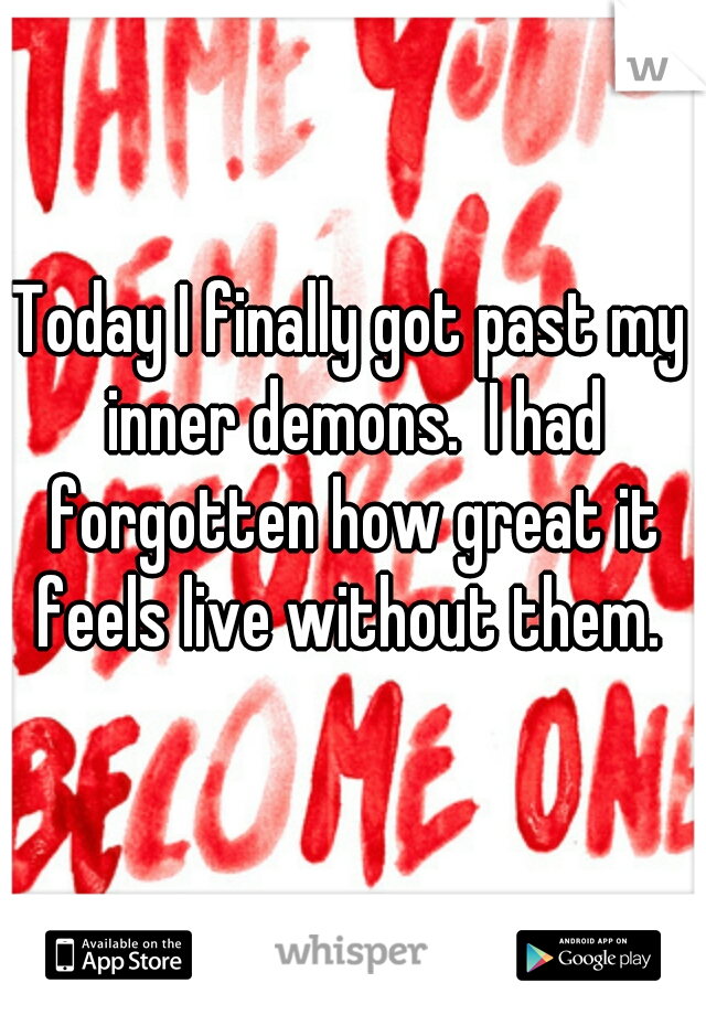 Today I finally got past my inner demons.  I had forgotten how great it feels live without them.
