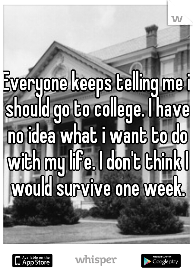 Everyone keeps telling me i should go to college. I have no idea what i want to do with my life. I don't think I would survive one week.