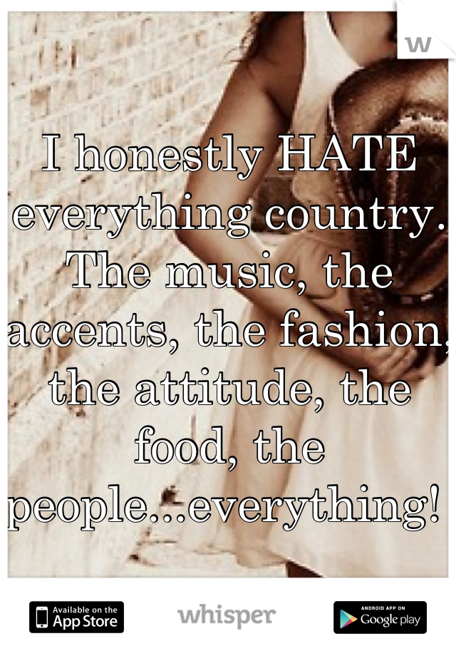 I honestly HATE everything country. The music, the accents, the fashion, the attitude, the food, the people...everything!