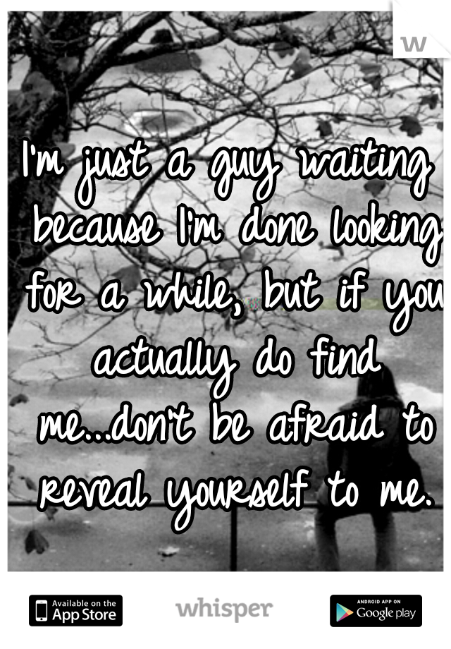 I'm just a guy waiting because I'm done looking for a while, but if you actually do find me...don't be afraid to reveal yourself to me.