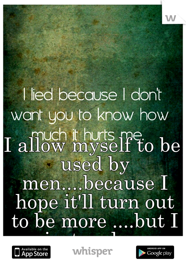 I allow myself to be used by men....because I hope it'll turn out to be more ....but I just end up hurting.....badly