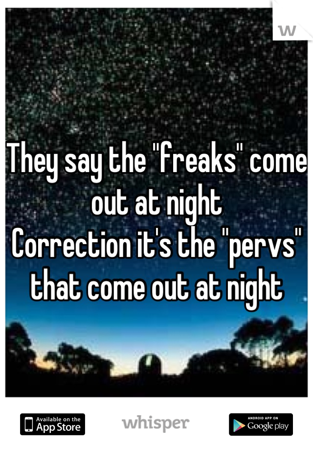 """They say the """"freaks"""" come out at night Correction it's the """"pervs"""" that come out at night"""