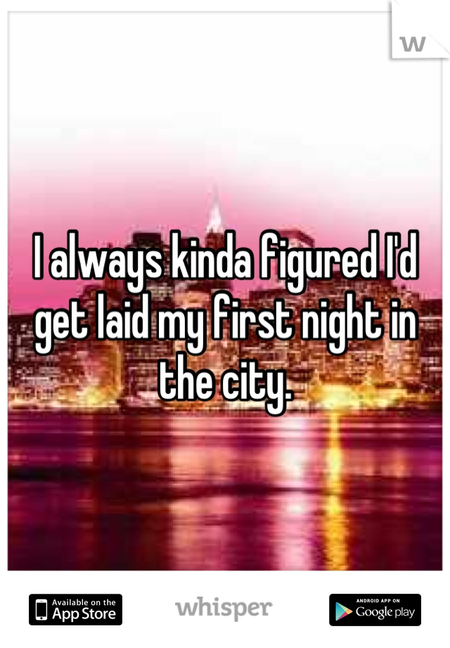 I always kinda figured I'd get laid my first night in the city.