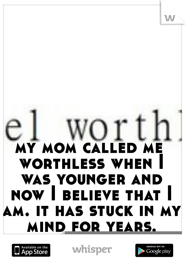 my mom called me worthless when I was younger and now I believe that I am. it has stuck in my mind for years.