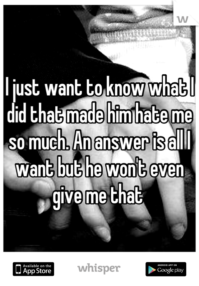 I just want to know what I did that made him hate me so much. An answer is all I want but he won't even give me that