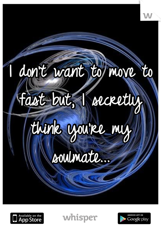 I don't want to move to fast but, I secretly think you're my soulmate...
