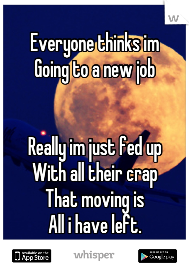 Everyone thinks im Going to a new job   Really im just fed up  With all their crap That moving is All i have left.