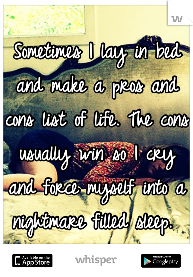 Sometimes I lay in bed and make a pros and cons list of life. The cons usually win so I cry and force myself into a nightmare filled sleep.