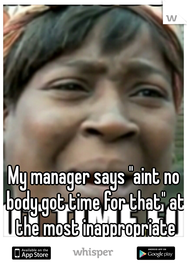"""My manager says """"aint no body got time for that"""" at the most inappropriate moments..."""