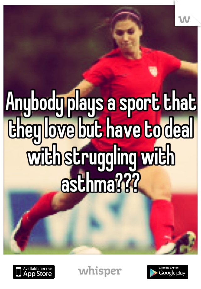 Anybody plays a sport that they love but have to deal with struggling with asthma???