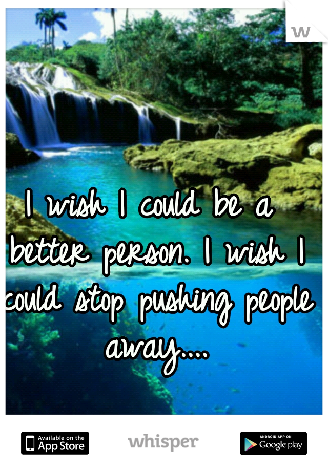 I wish I could be a better person. I wish I could stop pushing people away....