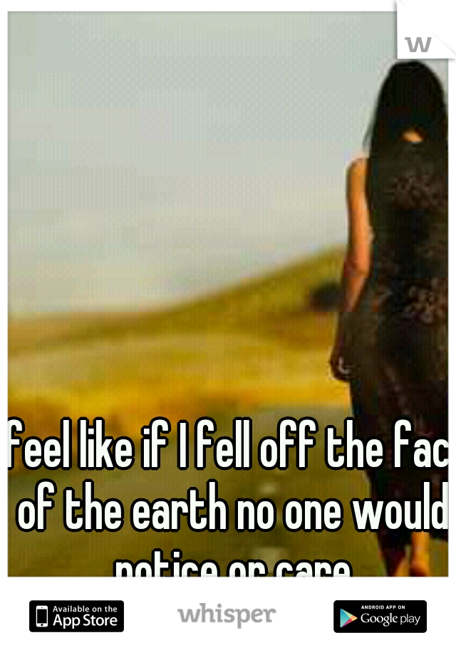 I feel like if I fell off the face of the earth no one would notice or care