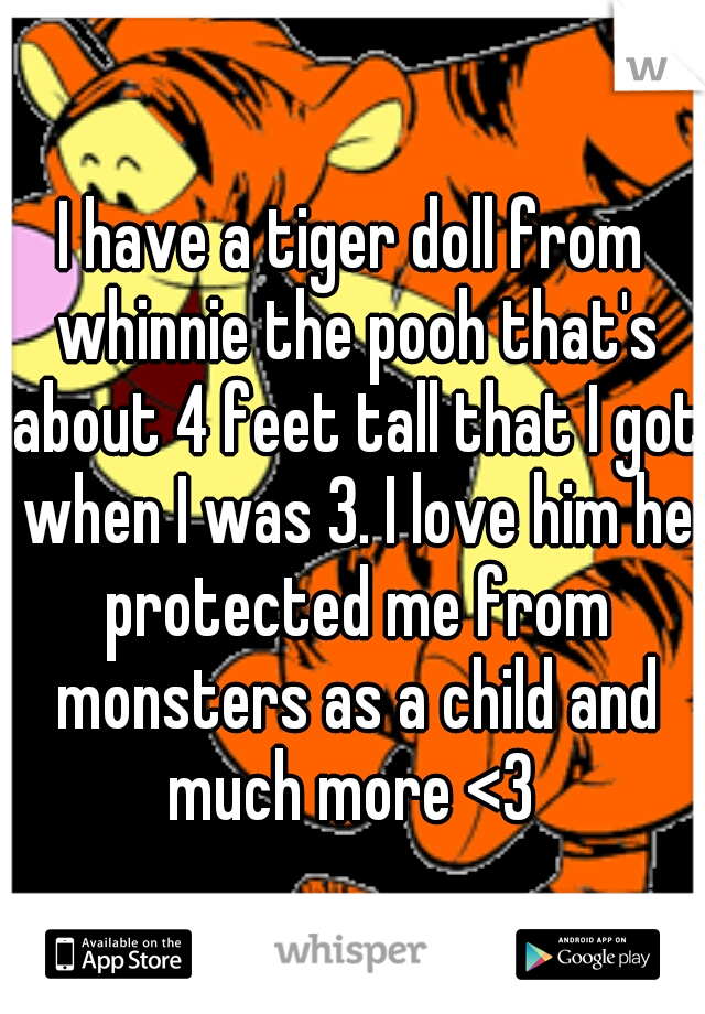 I have a tiger doll from whinnie the pooh that's about 4 feet tall that I got when I was 3. I love him he protected me from monsters as a child and much more <3