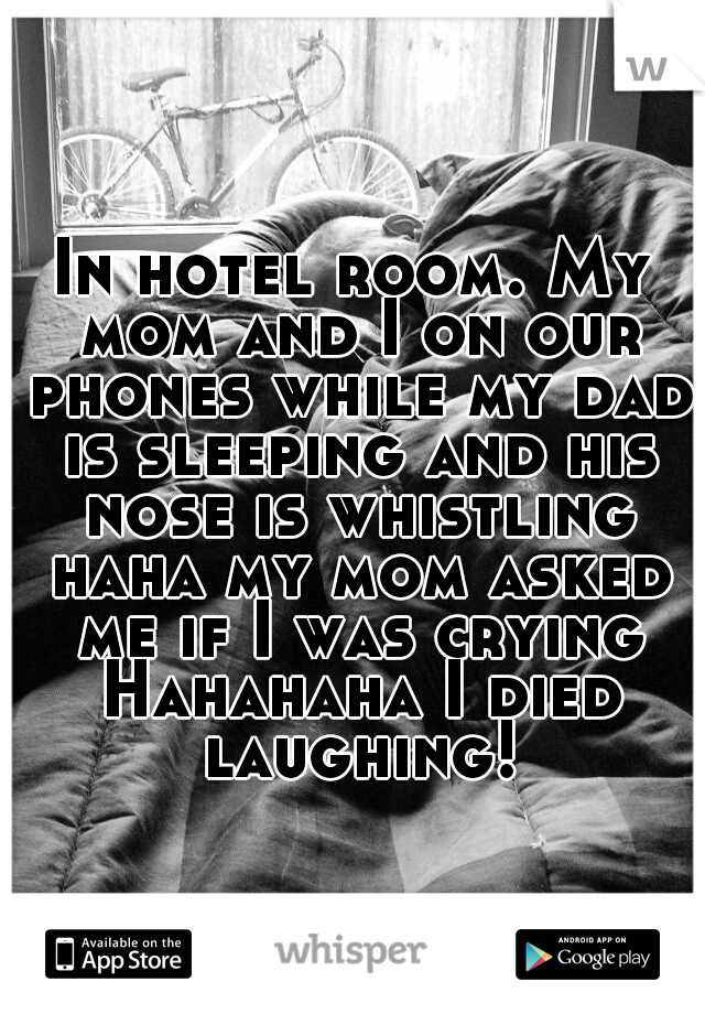 In hotel room. My mom and I on our phones while my dad is sleeping and his nose is whistling haha my mom asked me if I was crying Hahahaha I died laughing!