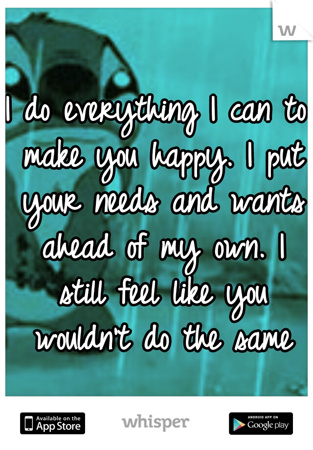 I do everything I can to make you happy. I put your needs and wants ahead of my own. I still feel like you wouldn't do the same