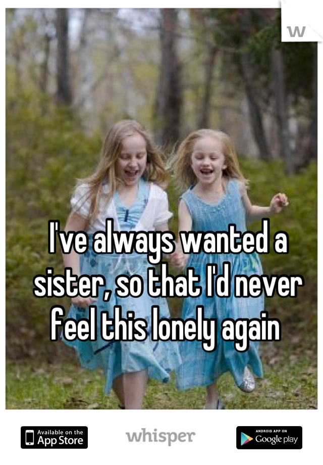 I've always wanted a sister, so that I'd never feel this lonely again
