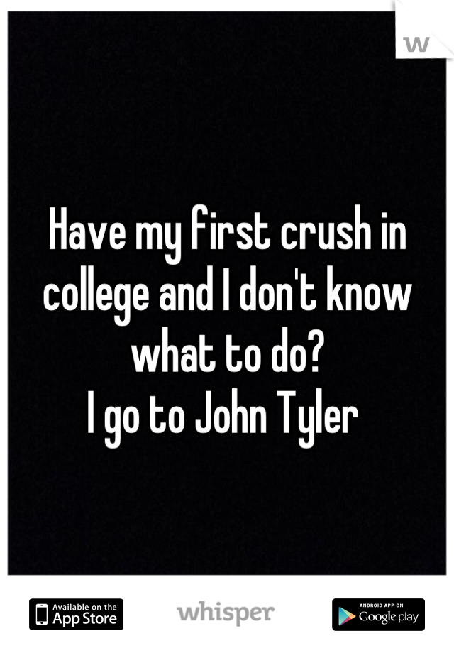 Have my first crush in college and I don't know what to do? I go to John Tyler