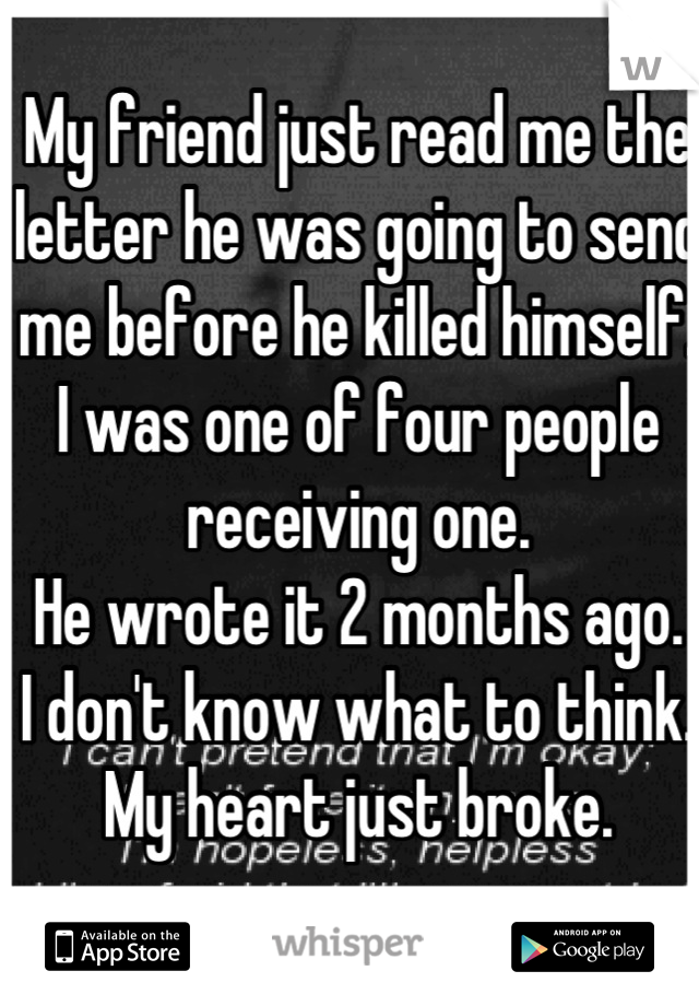 My friend just read me the letter he was going to send me before he killed himself. I was one of four people receiving one. He wrote it 2 months ago. I don't know what to think. My heart just broke.
