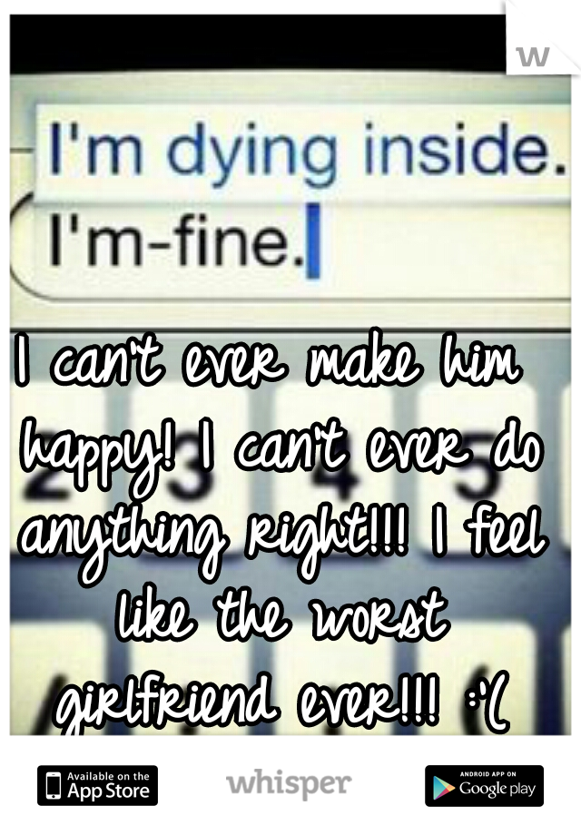 I can't ever make him happy! I can't ever do anything right!!! I feel like the worst girlfriend ever!!! :'(