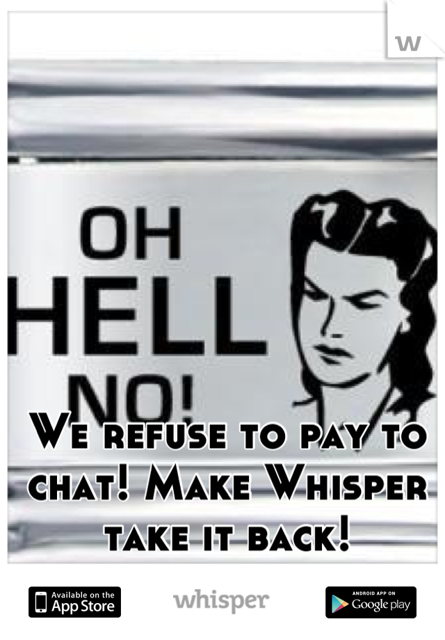We refuse to pay to chat! Make Whisper take it back!