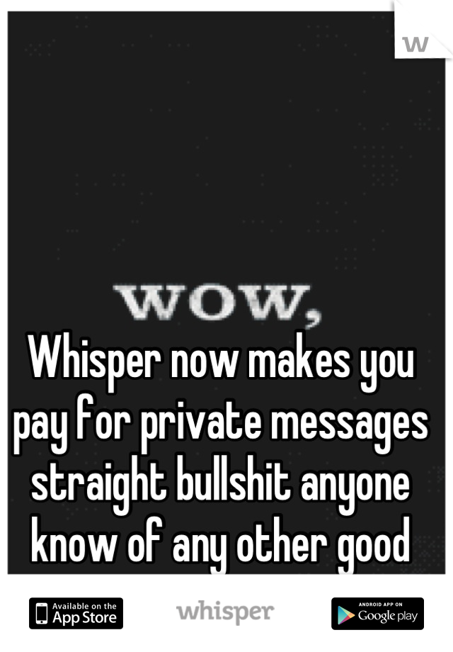Whisper now makes you pay for private messages straight bullshit anyone know of any other good apps