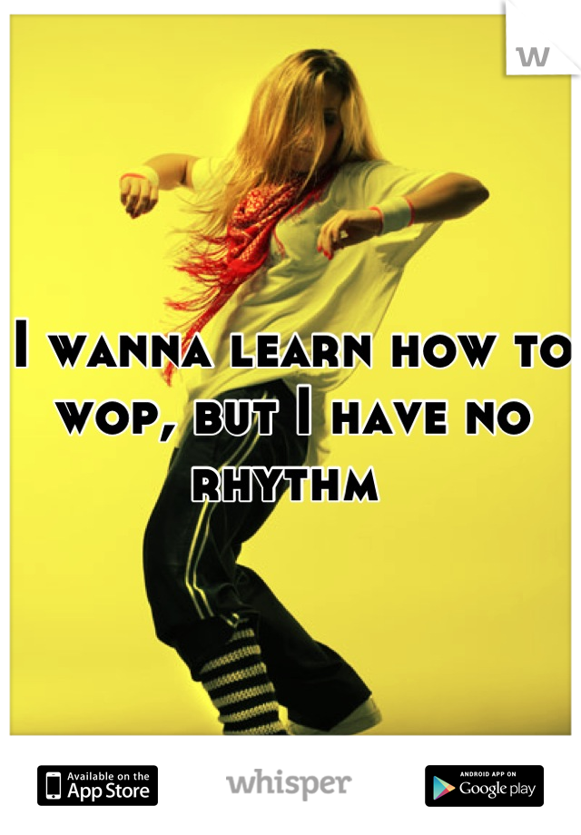 I wanna learn how to wop, but I have no rhythm