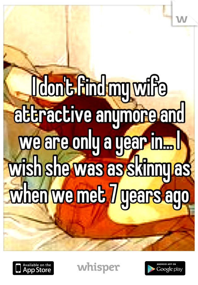 I don't find my wife attractive anymore and we are only a year in... I wish she was as skinny as when we met 7 years ago