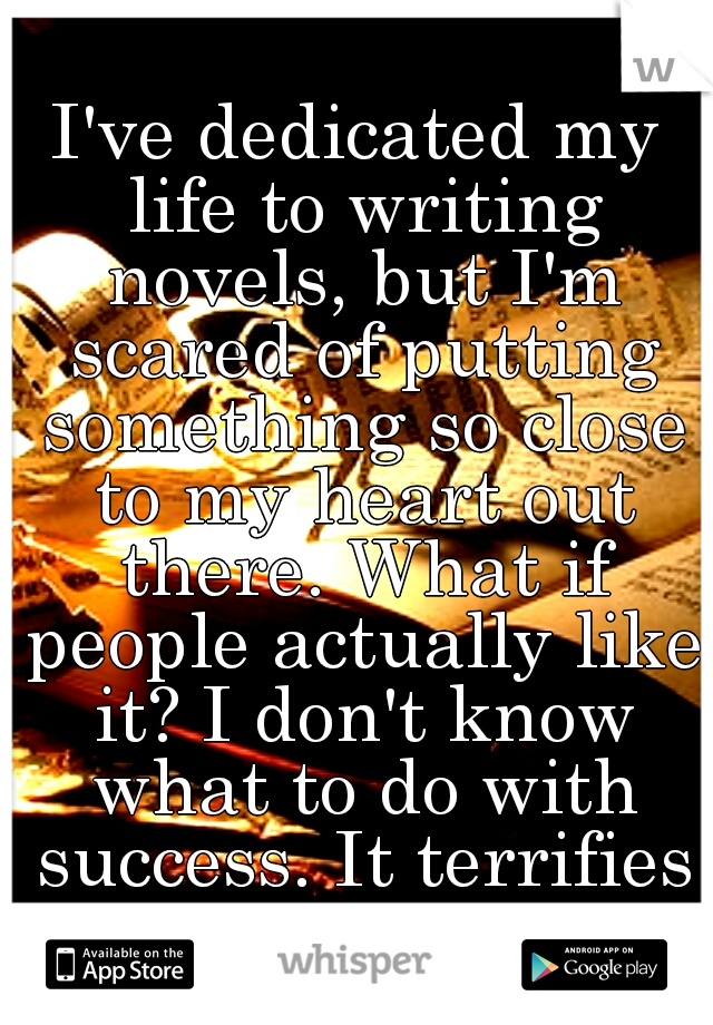 I've dedicated my life to writing novels, but I'm scared of putting something so close to my heart out there. What if people actually like it? I don't know what to do with success. It terrifies me.