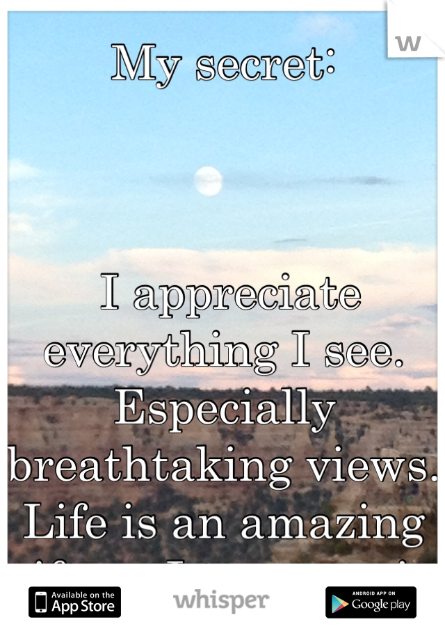 My secret:     I appreciate everything I see. Especially breathtaking views. Life is an amazing gift, so I treasure it.