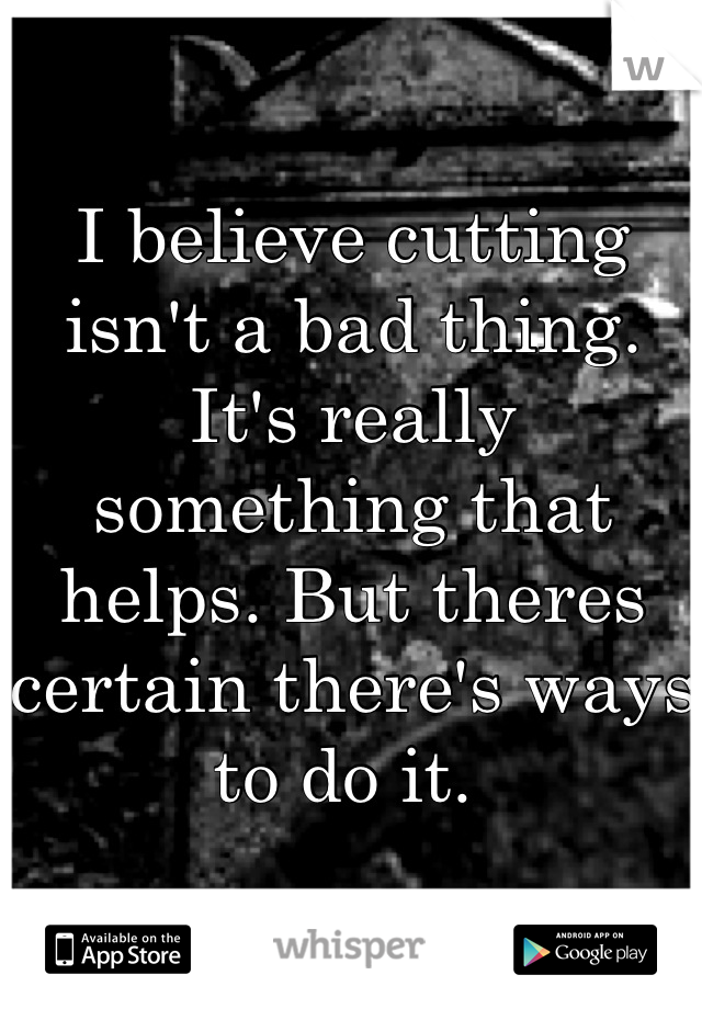 I believe cutting isn't a bad thing. It's really something that helps. But theres certain there's ways to do it.