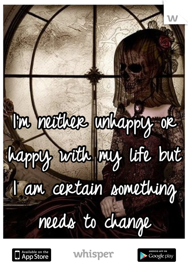 I'm neither unhappy or happy with my life but I am certain something needs to change