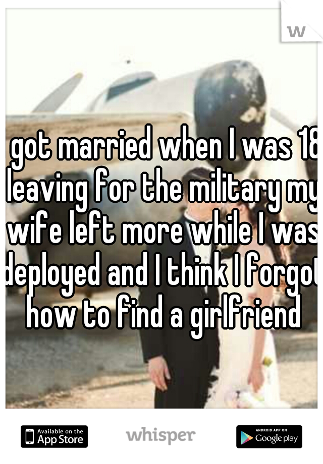 I got married when I was 18 leaving for the military my wife left more while I was deployed and I think I forgot how to find a girlfriend