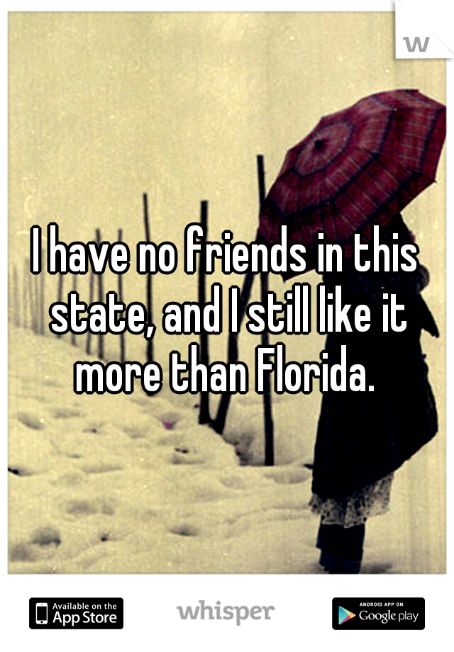 I have no friends in this state, and I still like it more than Florida.