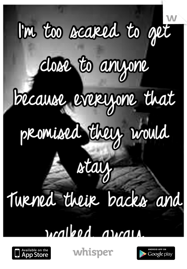 I'm too scared to get close to anyone because everyone that promised they would stay Turned their backs and walked away