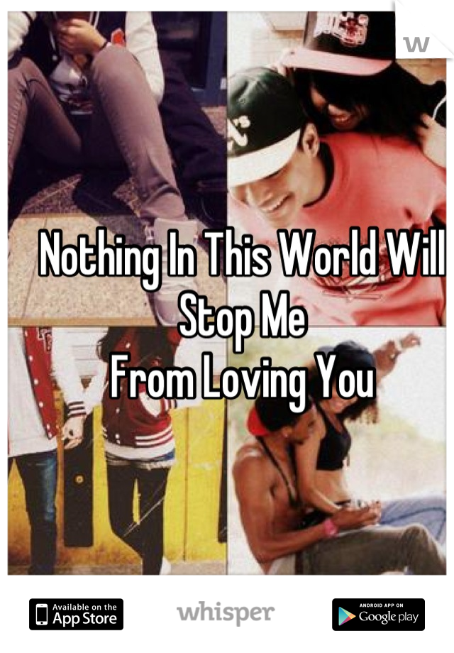 Nothing In This World Will Stop Me From Loving You
