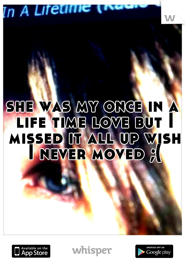 she was my once in a life time love but I missed it all up wish I never moved ;(