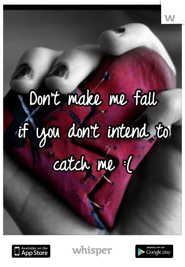 Don't make me fall  if you don't intend to catch me :(