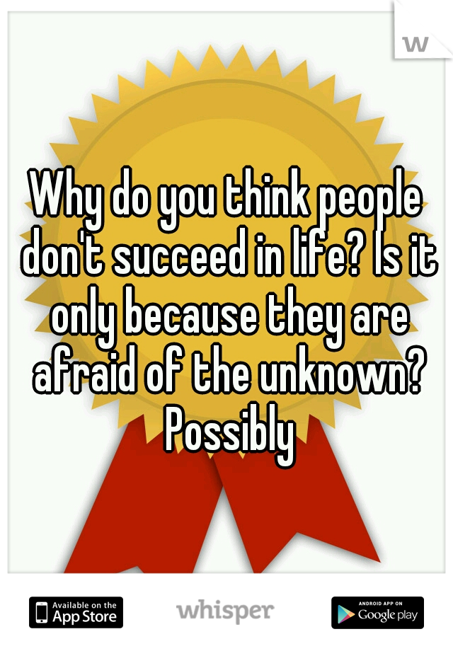 Why do you think people don't succeed in life? Is it only because they are afraid of the unknown? Possibly