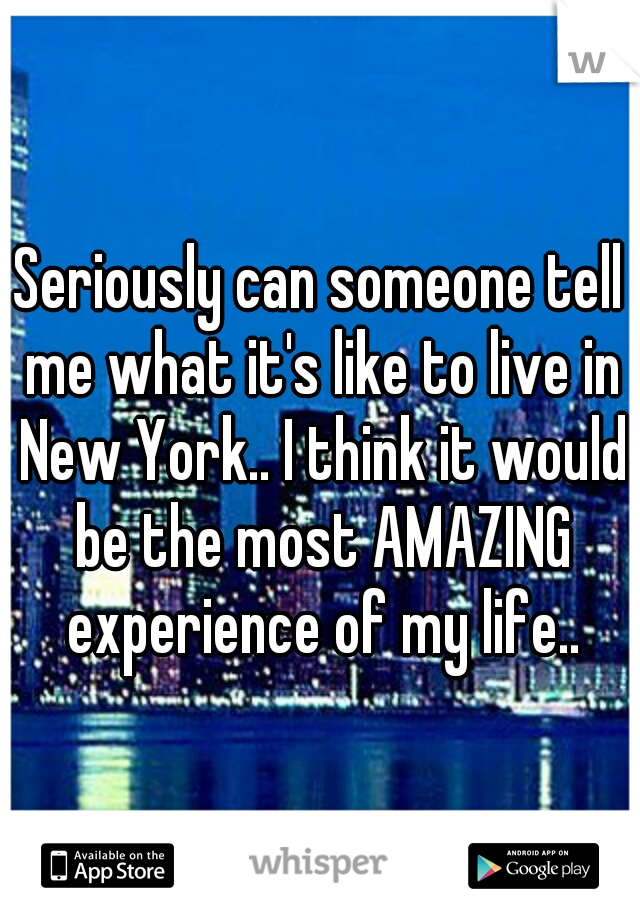 Seriously can someone tell me what it's like to live in New York.. I think it would be the most AMAZING experience of my life..